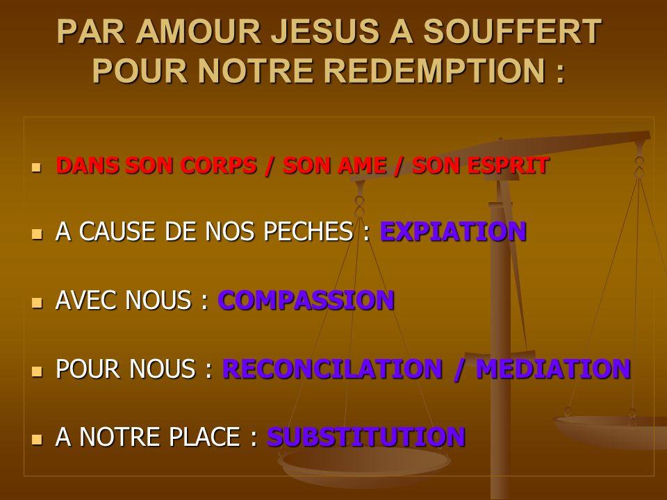 PAR AMOUR JESUS A SOUFFERT POUR NOTRE REDEMPTION : DANS SON CORPS / SON AME / SON ESPRIT DANS SON CORPS / SON AME / SON ESPRIT A CAUSE DE NOS PECHES :