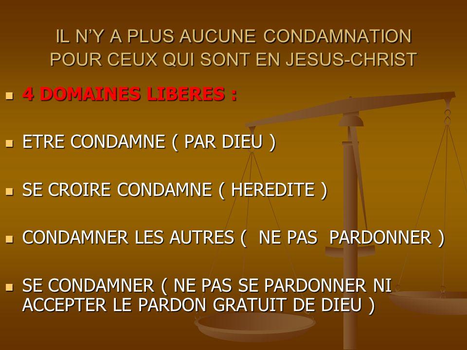 IL NY A PLUS AUCUNE CONDAMNATION POUR CEUX QUI SONT EN JESUS-CHRIST 4 DOMAINES LIBERES : 4 DOMAINES LIBERES : ETRE CONDAMNE ( PAR DIEU ) ETRE CONDAMNE