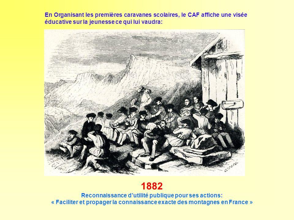 1882 Reconnaissance dutilité publique pour ses actions: « Faciliter et propager la connaissance exacte des montagnes en France » En Organisant les pre
