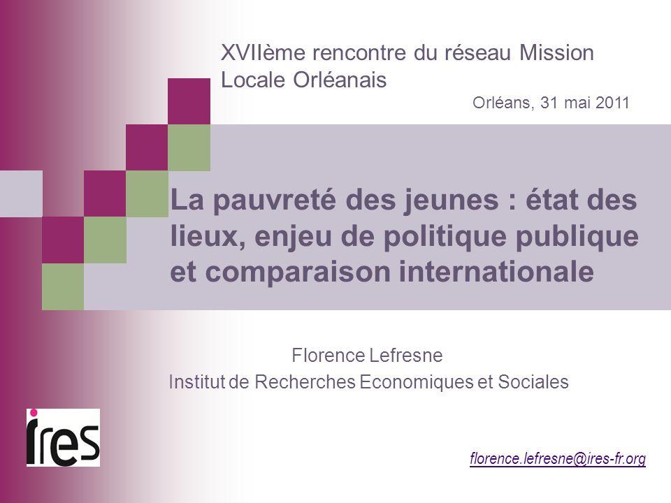 florence.lefresne@ires-fr.org La pauvreté des jeunes : état des lieux, enjeu de politique publique et comparaison internationale XVIIème rencontre du