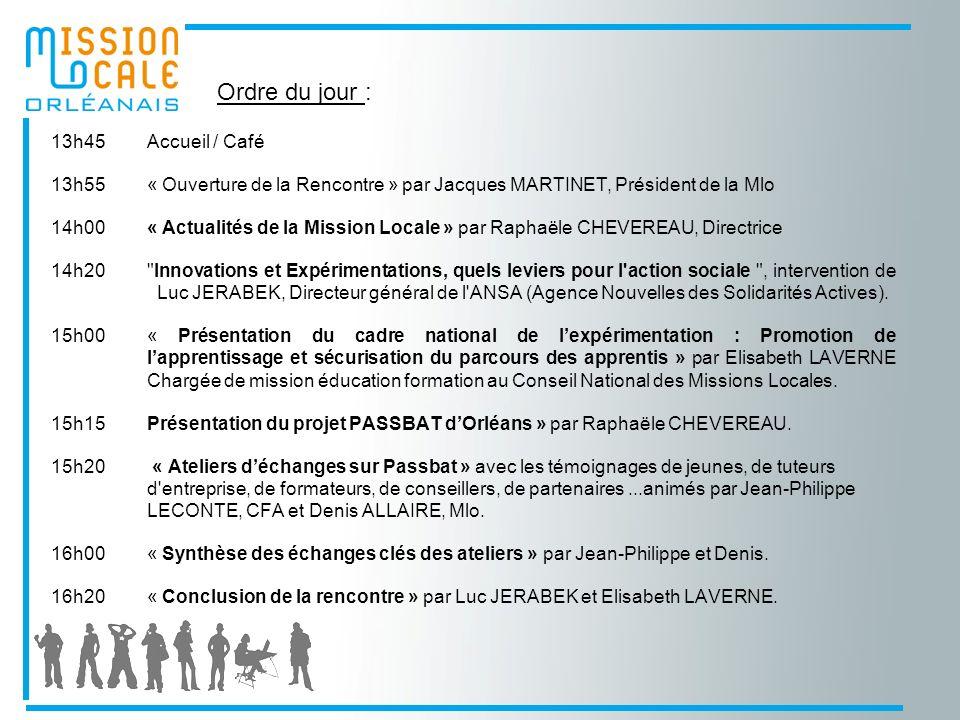 13h45Accueil / Café 13h55« Ouverture de la Rencontre » par Jacques MARTINET, Président de la Mlo 14h00« Actualités de la Mission Locale » par Raphaële CHEVEREAU, Directrice 14h20 Innovations et Expérimentations, quels leviers pour l action sociale , intervention de Luc JERABEK, Directeur général de l ANSA (Agence Nouvelles des Solidarités Actives).