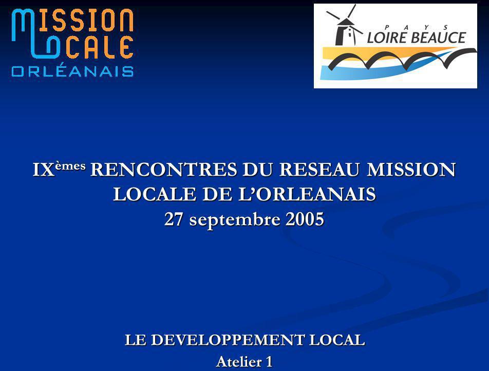 LE DEVELOPPEMENT LOCAL Atelier 1 IX èmes RENCONTRES DU RESEAU MISSION LOCALE DE LORLEANAIS 27 septembre 2005