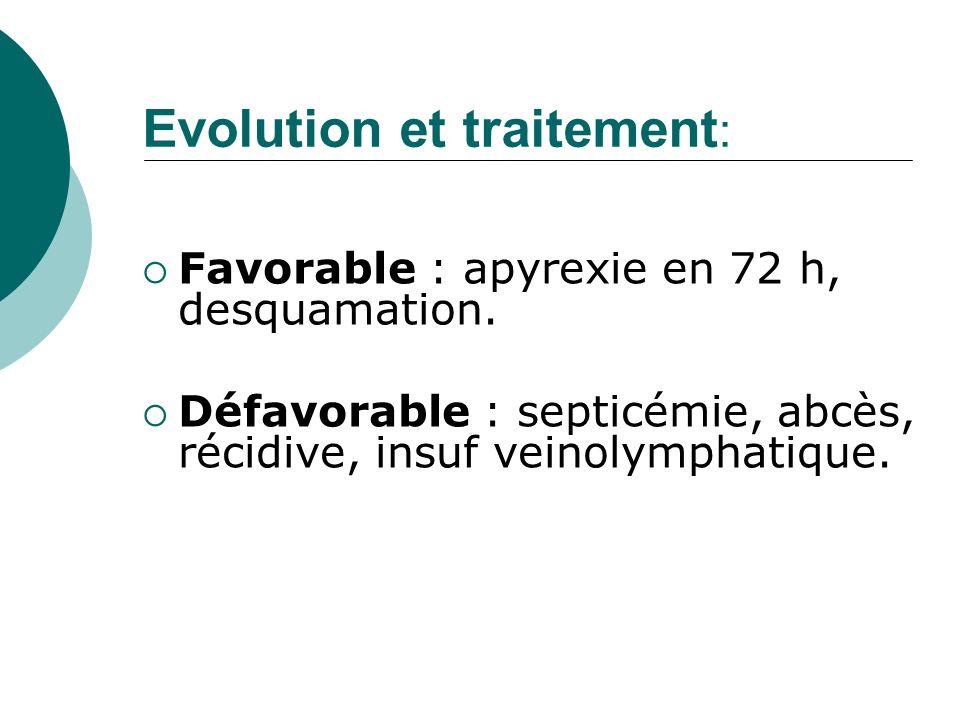Evolution et traitement : Favorable : apyrexie en 72 h, desquamation. Défavorable : septicémie, abcès, récidive, insuf veinolymphatique.