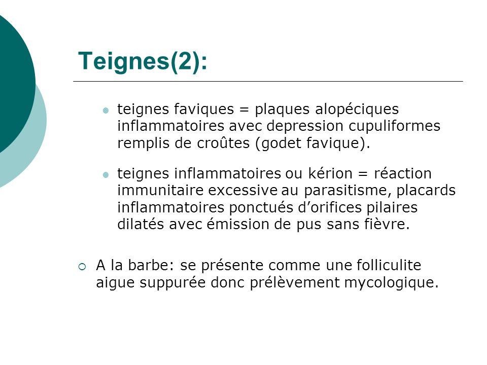 Teignes(2): teignes faviques = plaques alopéciques inflammatoires avec depression cupuliformes remplis de croûtes (godet favique). teignes inflammatoi