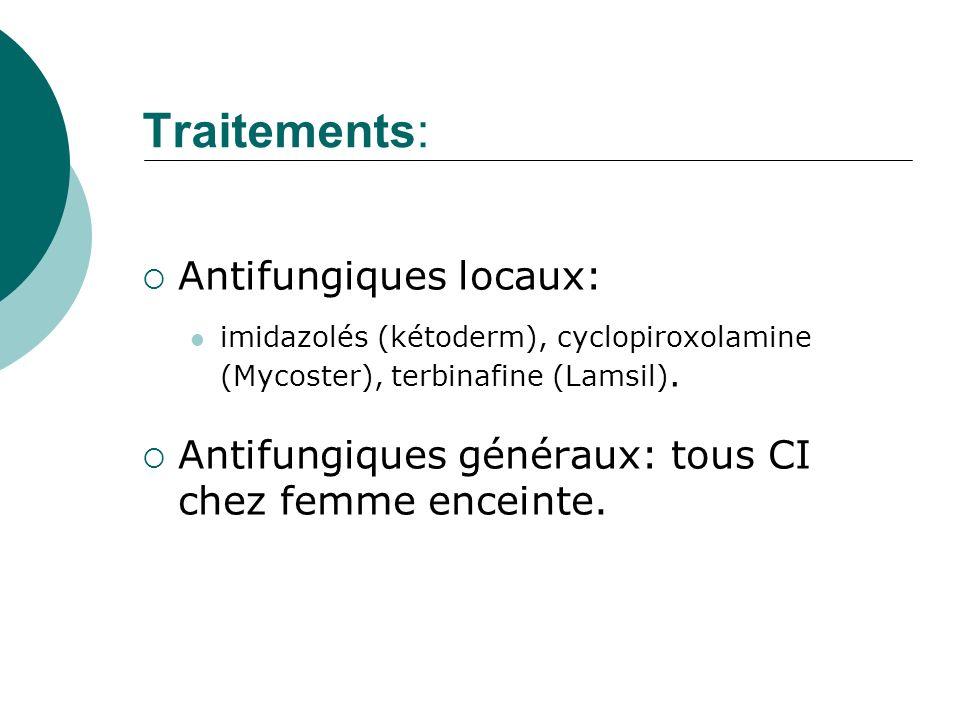 Traitements: Antifungiques locaux: imidazolés (kétoderm), cyclopiroxolamine (Mycoster), terbinafine (Lamsil). Antifungiques généraux: tous CI chez fem