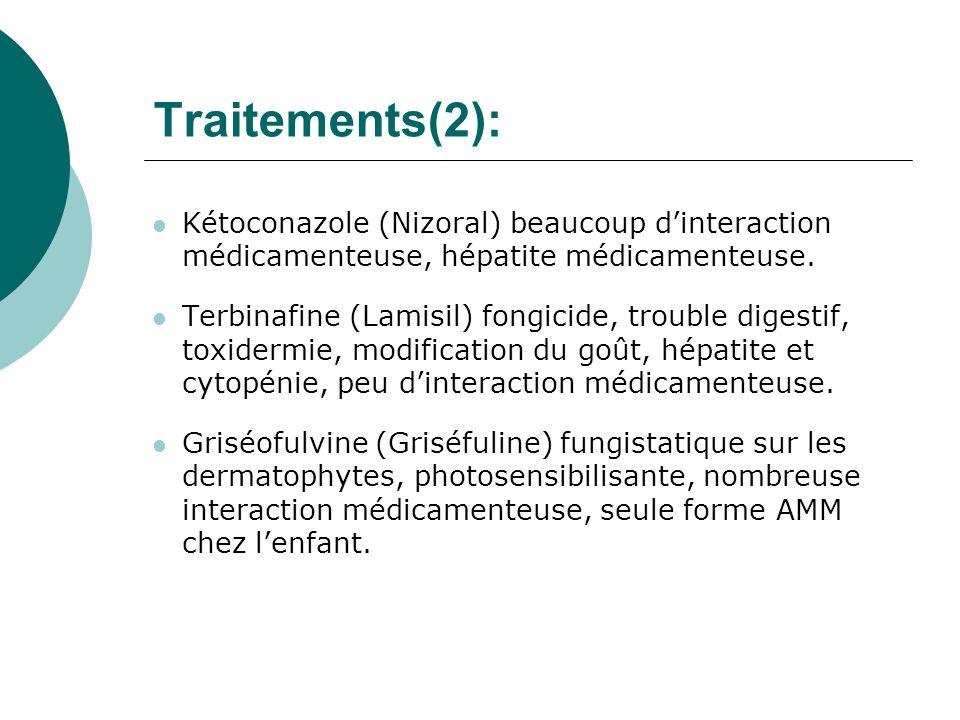 Traitements(2): Kétoconazole (Nizoral) beaucoup dinteraction médicamenteuse, hépatite médicamenteuse. Terbinafine (Lamisil) fongicide, trouble digesti