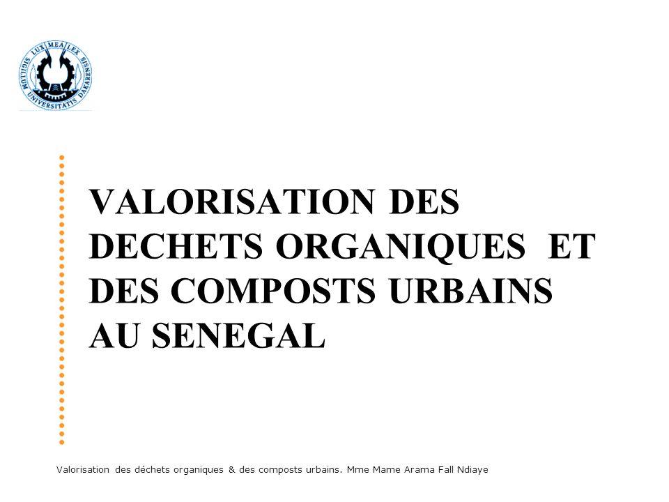 Valorisation des déchets organiques & des composts urbains. Mme Mame Arama Fall Ndiaye VALORISATION DES DECHETS ORGANIQUES ET DES COMPOSTS URBAINS AU
