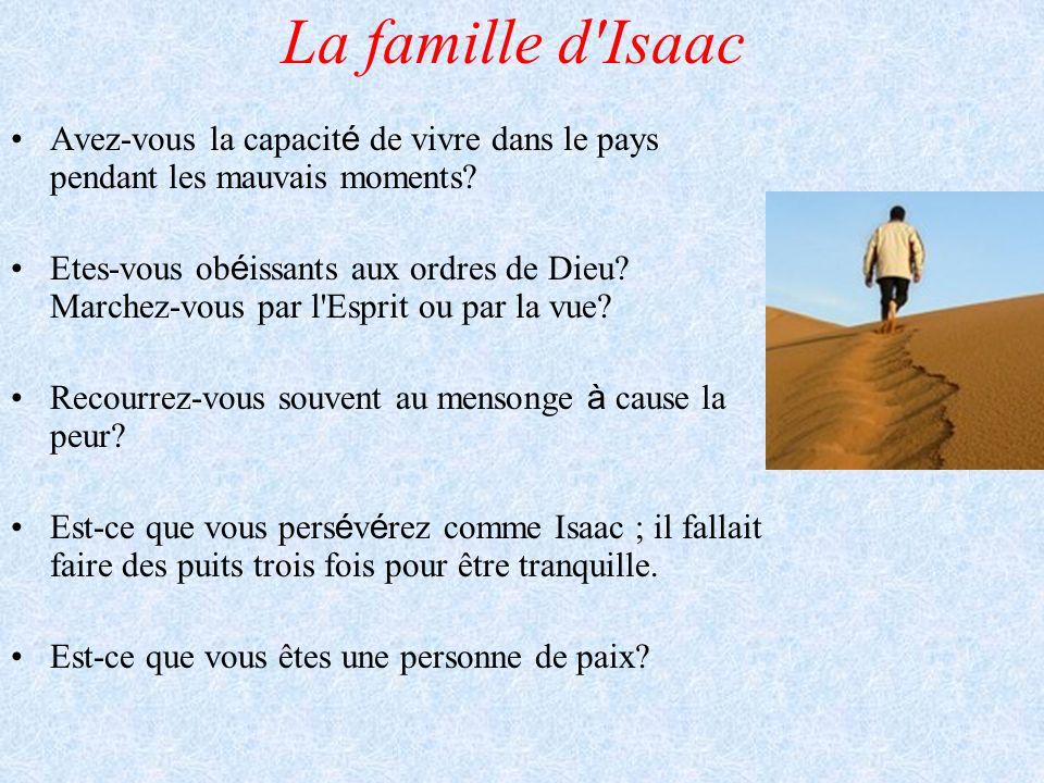 La famille d'Isaac Avez-vous la capacit é de vivre dans le pays pendant les mauvais moments? Etes-vous ob é issants aux ordres de Dieu? Marchez-vous p