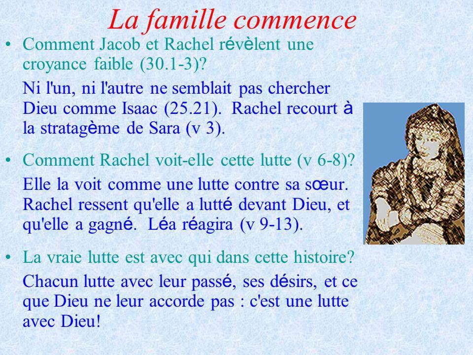 La famille commence Comment Jacob et Rachel r é v è lent une croyance faible (30.1-3)? Ni l'un, ni l'autre ne semblait pas chercher Dieu comme Isaac (