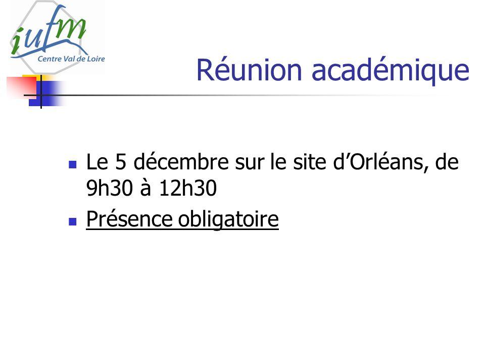 Réunion académique Le 5 décembre sur le site dOrléans, de 9h30 à 12h30 Présence obligatoire