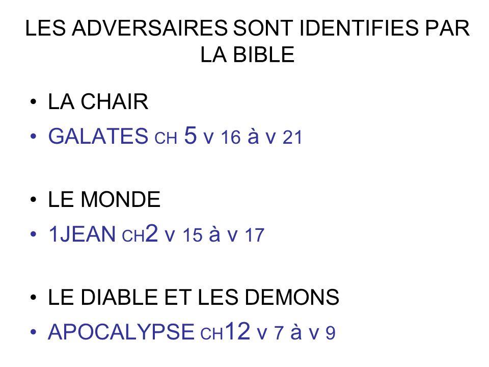 LES ADVERSAIRES SONT IDENTIFIES PAR LA BIBLE LA CHAIR GALATES CH 5 v 16 à v 21 LE MONDE 1JEAN CH 2 v 15 à v 17 LE DIABLE ET LES DEMONS APOCALYPSE CH 1