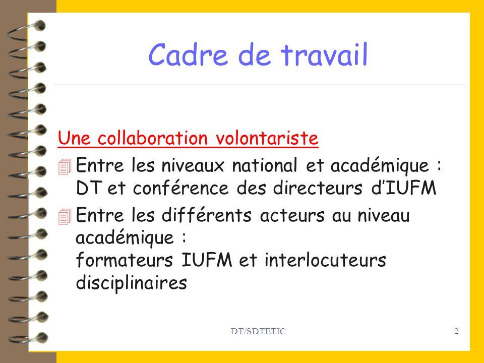 DT/SDTETIC2 Cadre de travail Une collaboration volontariste 4 Entre les niveaux national et académique : DT et conférence des directeurs dIUFM 4 Entre