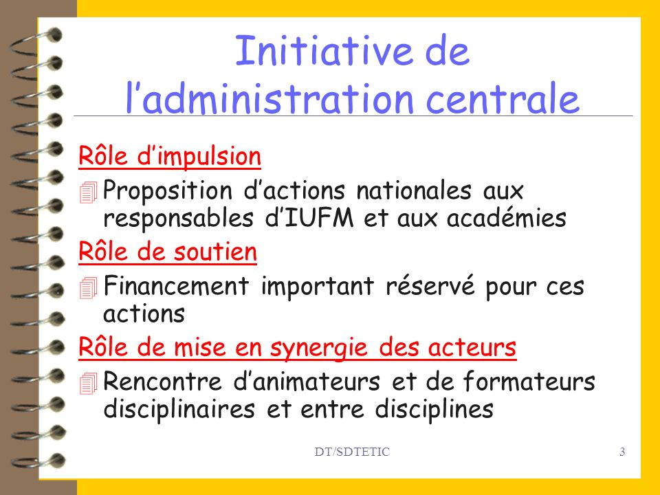DT/SDTETIC3 Initiative de ladministration centrale Rôle dimpulsion 4 Proposition dactions nationales aux responsables dIUFM et aux académies Rôle de s