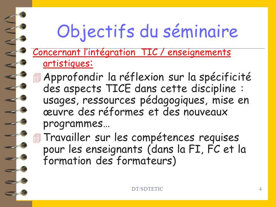 DT/SDTETIC4 Objectifs du séminaire Concernant lintégration TIC / enseignements artistiques : 4 Approfondir la réflexion sur la spécificité des aspects