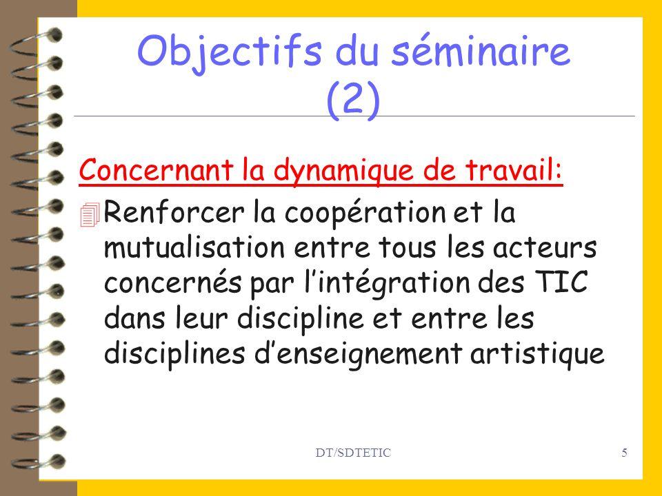 DT/SDTETIC5 Objectifs du séminaire (2) Concernant la dynamique de travail: 4 Renforcer la coopération et la mutualisation entre tous les acteurs concernés par lintégration des TIC dans leur discipline et entre les disciplines denseignement artistique