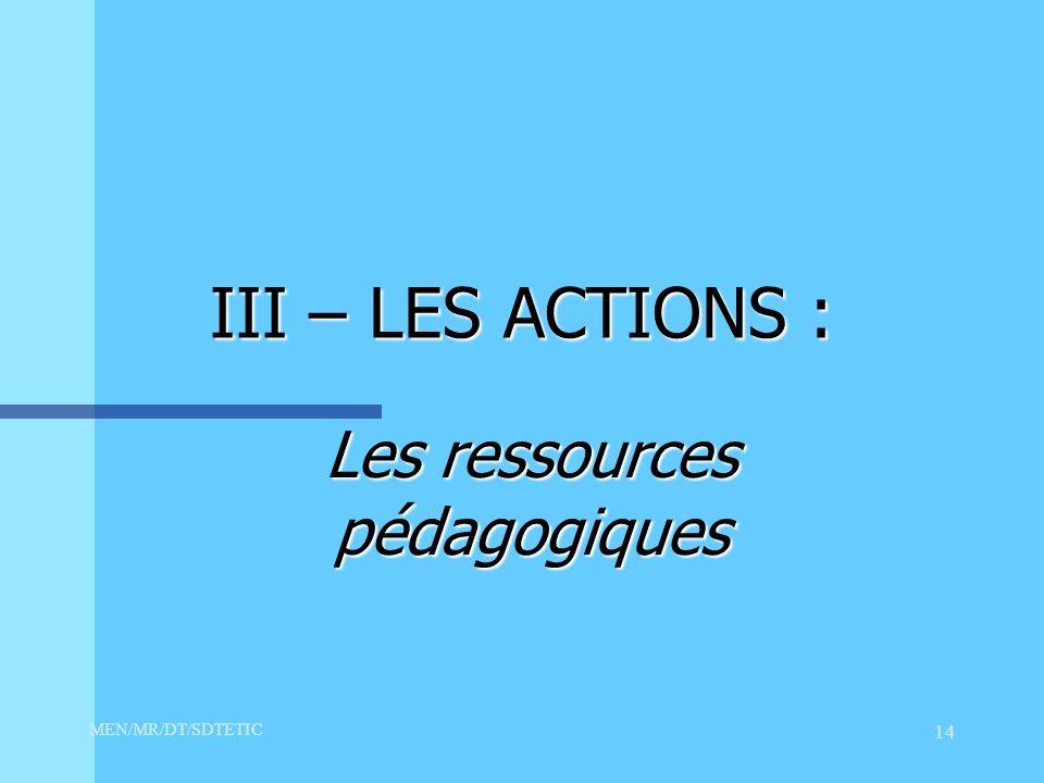 MEN/MR/DT/SDTETIC 14 III – LES ACTIONS : Les ressources pédagogiques