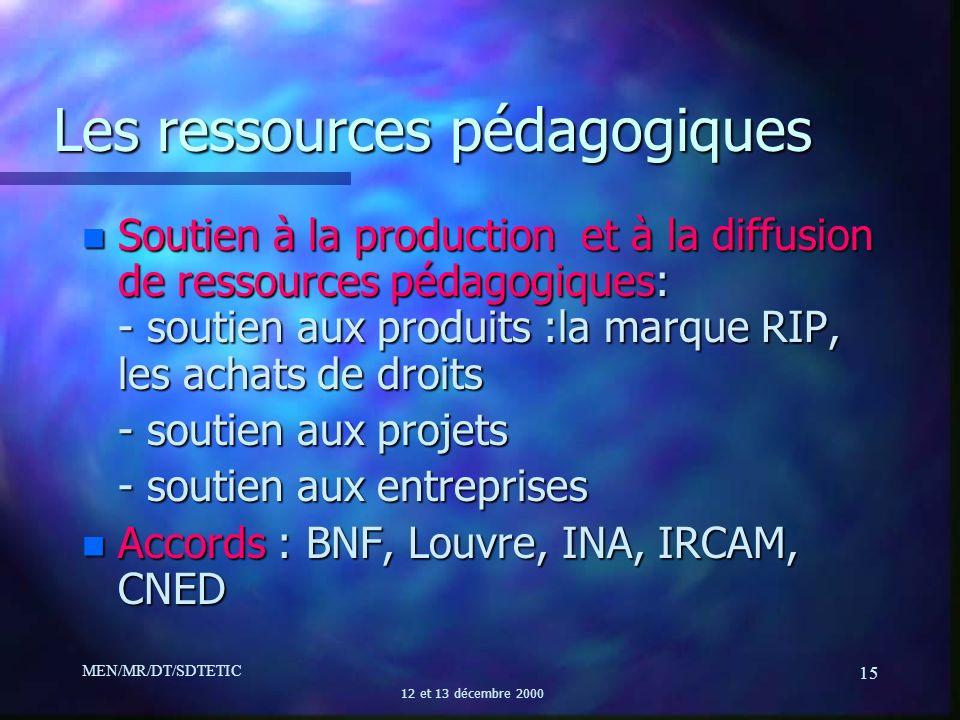 MEN/MR/DT/SDTETIC 12 et 13 décembre 2000 15 Les ressources pédagogiques n Soutien à la production et à la diffusion de ressources pédagogiques: - sout