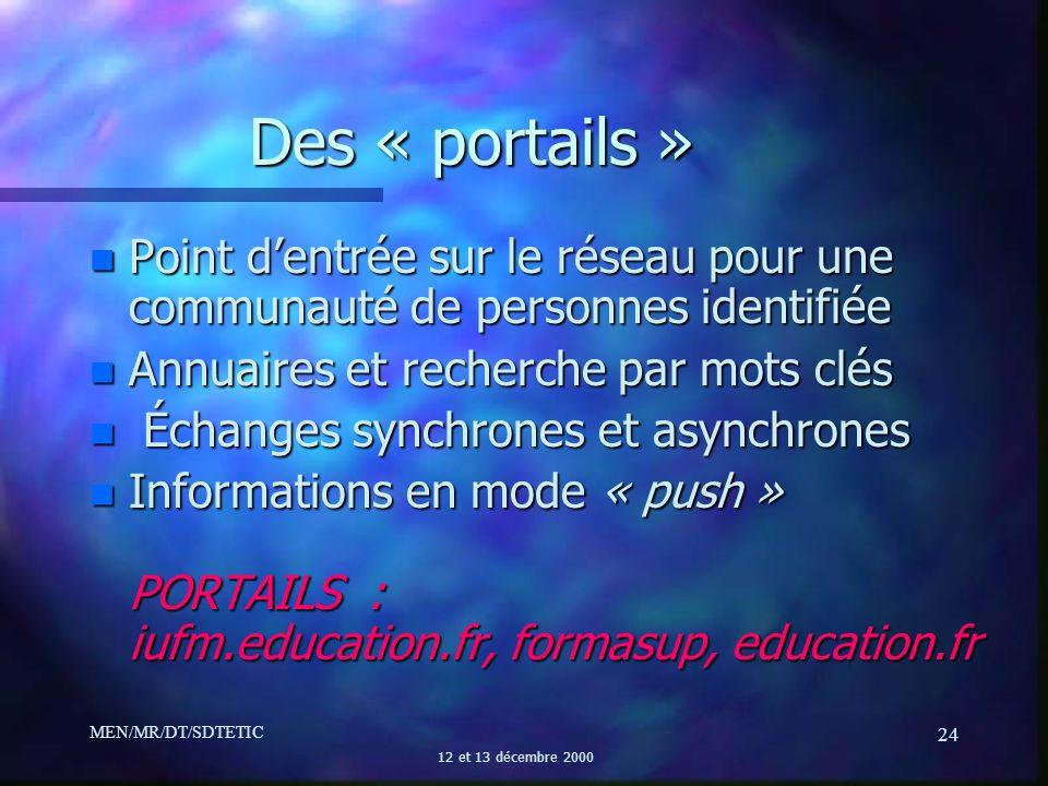 MEN/MR/DT/SDTETIC 12 et 13 décembre 2000 24 Des « portails » n Point dentrée sur le réseau pour une communauté de personnes identifiée n Annuaires et