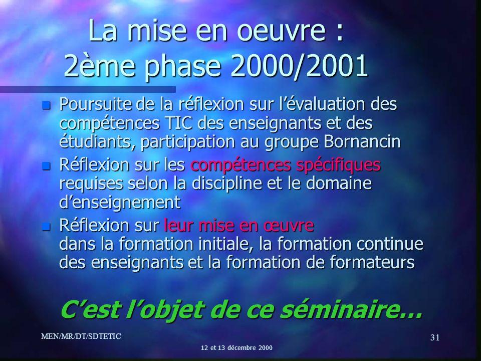 MEN/MR/DT/SDTETIC 12 et 13 décembre 2000 31 La mise en oeuvre : 2ème phase 2000/2001 n Poursuite de la réflexion sur lévaluation des compétences TIC d