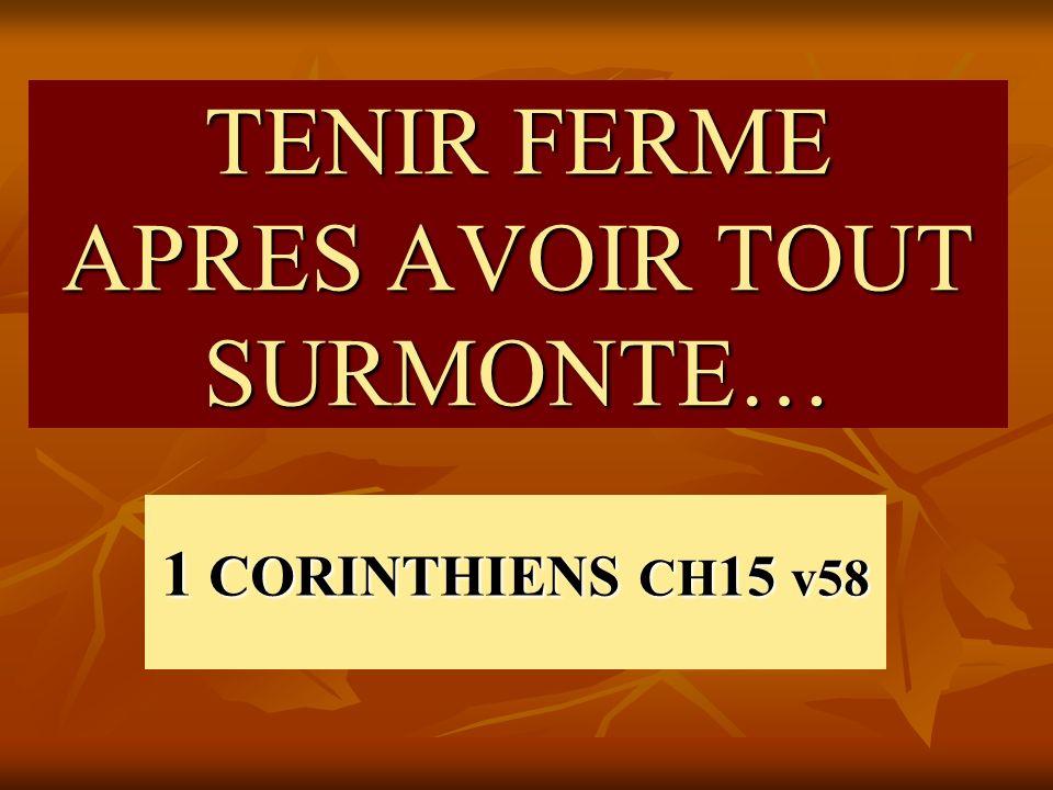 TENIR FERME APRES AVOIR TOUT SURMONTE… 1 CORINTHIENS CH 15 v58