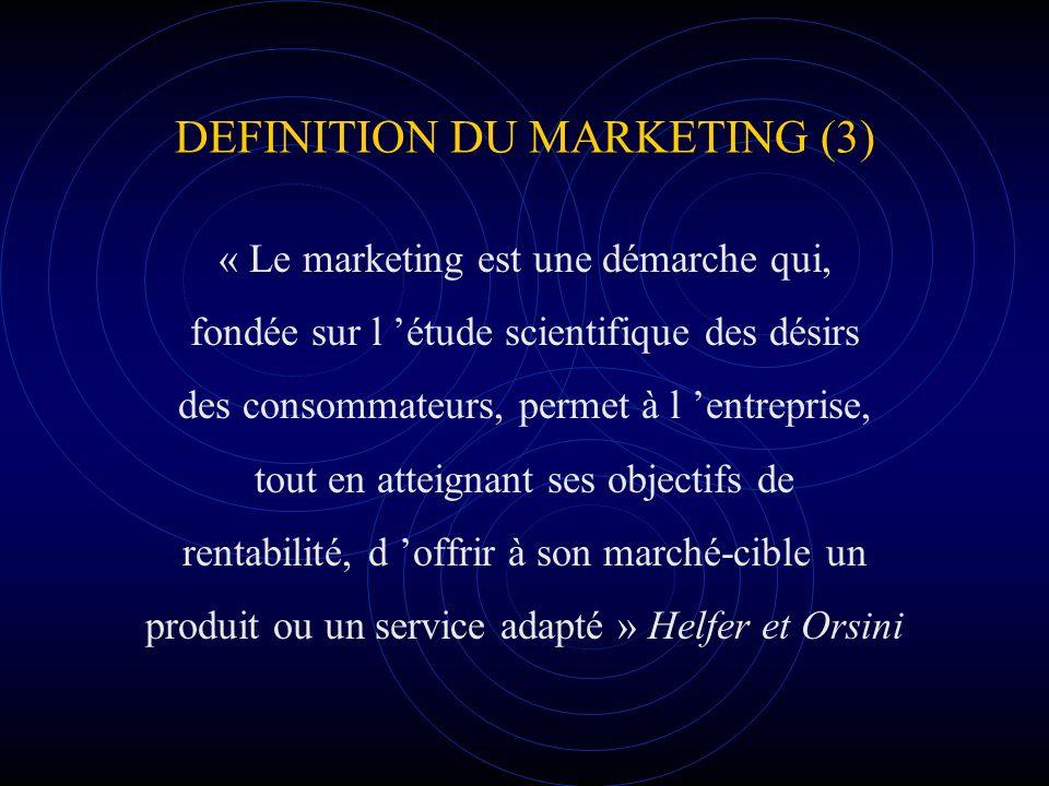 DEFINITION DU MARKETING (3) « Le marketing est une démarche qui, fondée sur l étude scientifique des désirs des consommateurs, permet à l entreprise,