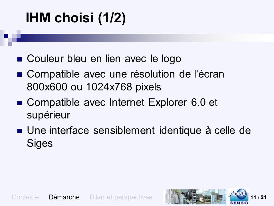 11 / 21 IHM choisi (1/2) Couleur bleu en lien avec le logo Compatible avec une résolution de lécran 800x600 ou 1024x768 pixels Compatible avec Interne
