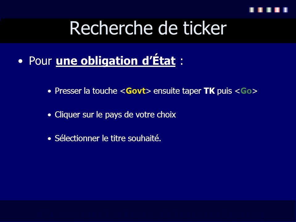 Recherche de ticker Pour une obligation dÉtat : Presser la touche ensuite taper TK puis Cliquer sur le pays de votre choix Sélectionner le titre souha