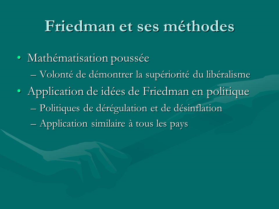 Friedman et ses méthodes Mathématisation pousséeMathématisation poussée –Volonté de démontrer la supériorité du libéralisme Application de idées de Friedman en politiqueApplication de idées de Friedman en politique –Politiques de dérégulation et de désinflation –Application similaire à tous les pays