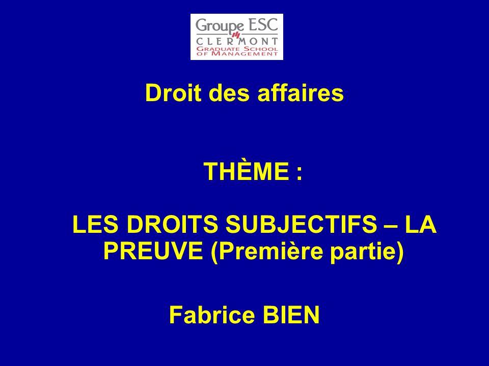 Droit des affaires THÈME : LES DROITS SUBJECTIFS – LA PREUVE (Première partie) Fabrice BIEN
