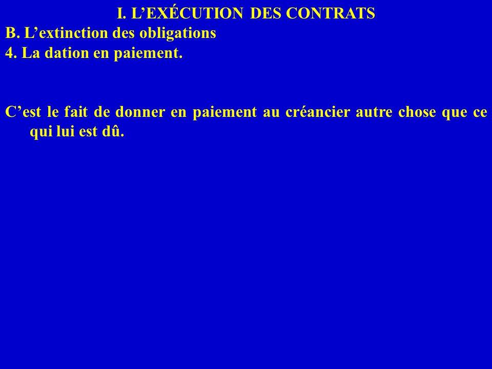 I. LEXÉCUTION DES CONTRATS B. Lextinction des obligations 4. La dation en paiement. Cest le fait de donner en paiement au créancier autre chose que ce
