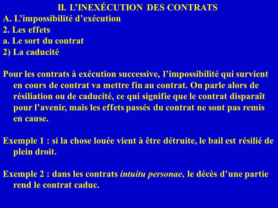 II. LINEXÉCUTION DES CONTRATS A. Limpossibilité dexécution 2. Les effets a. Le sort du contrat 2) La caducité Pour les contrats à exécution successive