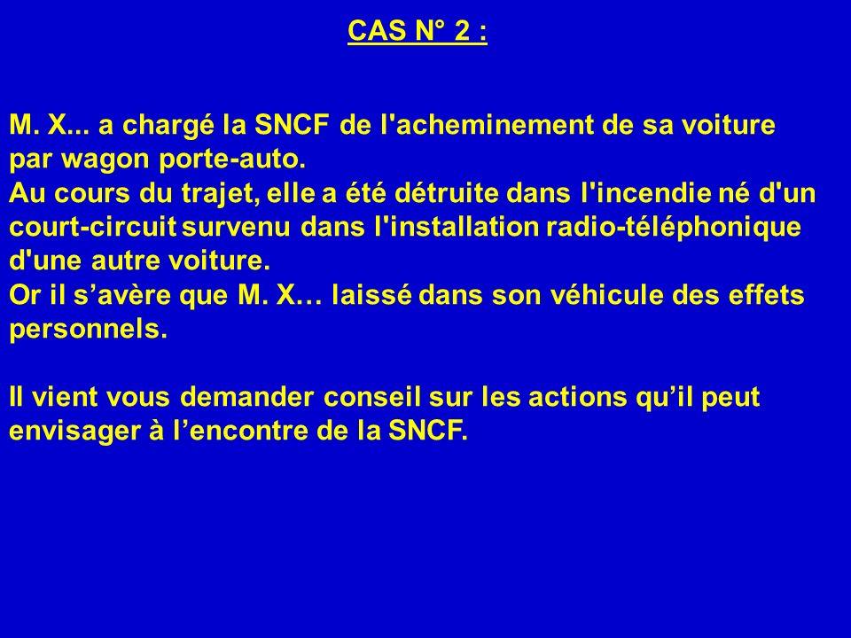 CAS N° 2 : M. X... a chargé la SNCF de l'acheminement de sa voiture par wagon porte-auto. Au cours du trajet, elle a été détruite dans l'incendie né d