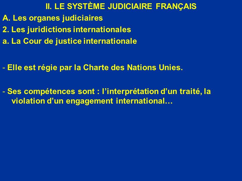 II. LE SYSTÈME JUDICIAIRE FRANÇAIS A. Les organes judiciaires 2. Les juridictions internationales a. La Cour de justice internationale - Elle est régi