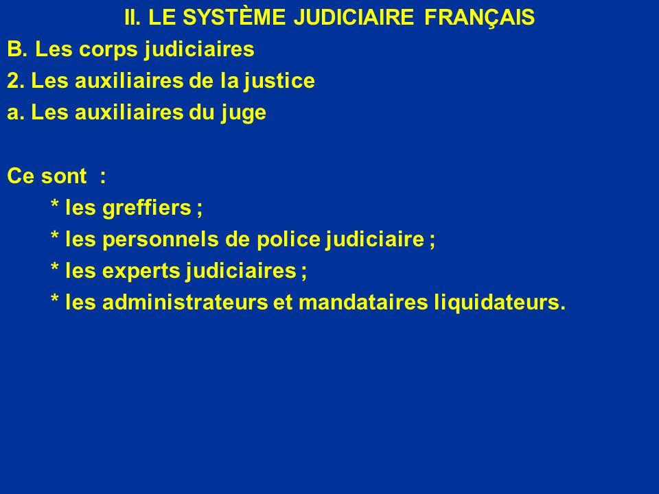 II. LE SYSTÈME JUDICIAIRE FRANÇAIS B. Les corps judiciaires 2. Les auxiliaires de la justice a. Les auxiliaires du juge Ce sont : * les greffiers ; *