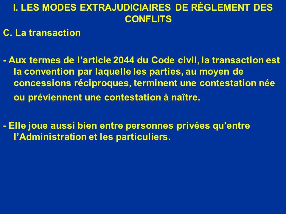 I. LES MODES EXTRAJUDICIAIRES DE RÈGLEMENT DES CONFLITS C. La transaction - Aux termes de larticle 2044 du Code civil, la transaction est la conventio