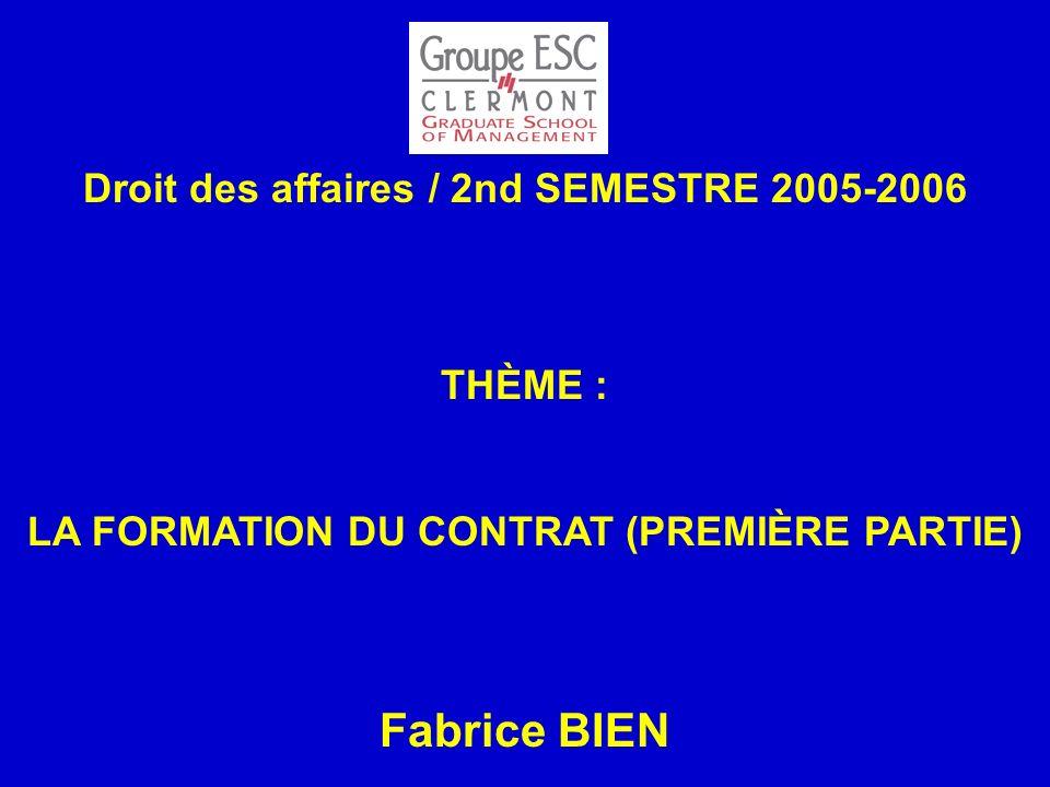 Droit des affaires / 2nd SEMESTRE 2005-2006 THÈME : LA FORMATION DU CONTRAT (PREMIÈRE PARTIE) Fabrice BIEN