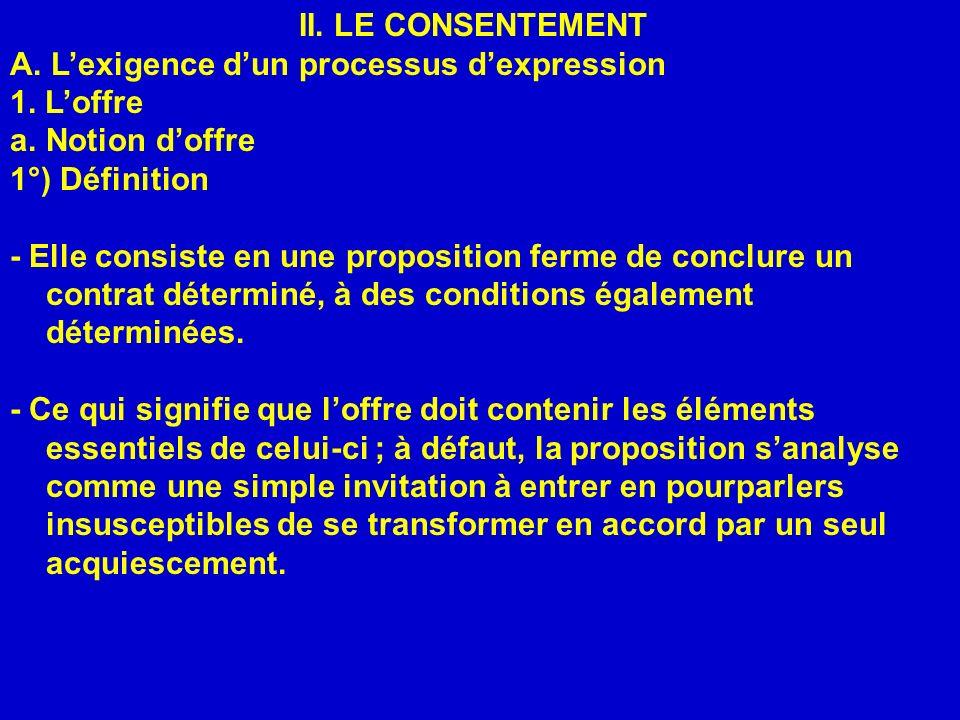 II. LE CONSENTEMENT A. Lexigence dun processus dexpression 1. Loffre a.Notion doffre 1°) Définition - Elle consiste en une proposition ferme de conclu