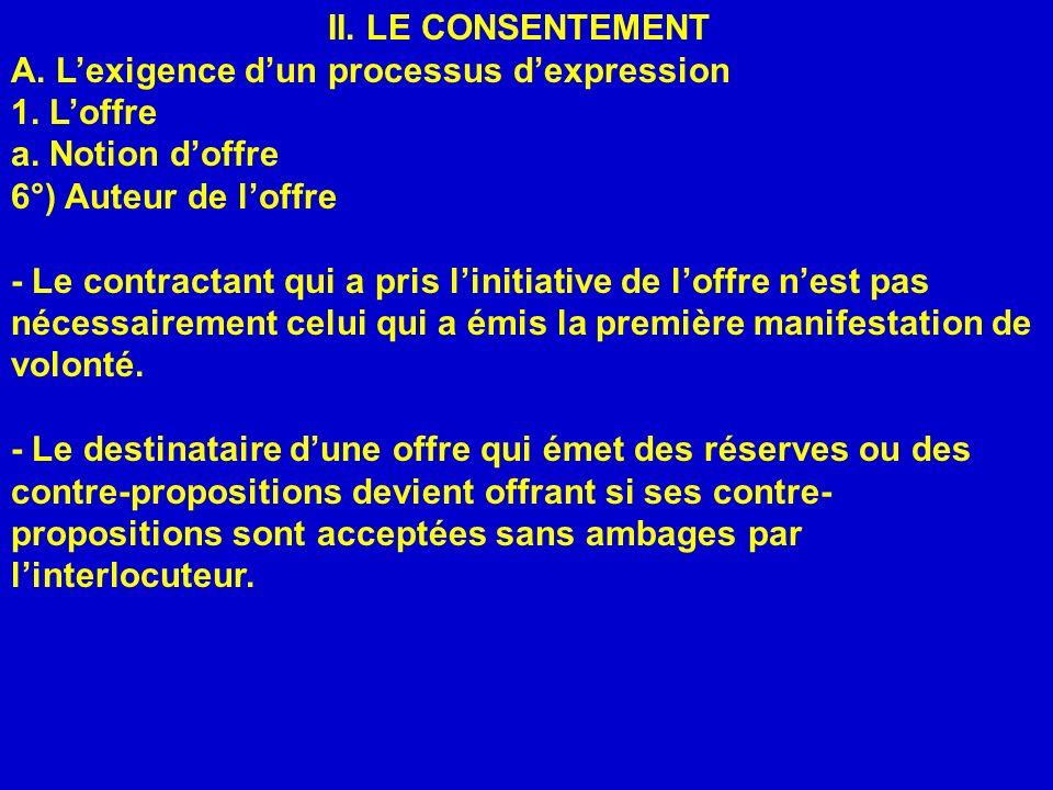 II. LE CONSENTEMENT A. Lexigence dun processus dexpression 1. Loffre a. Notion doffre 6°) Auteur de loffre - Le contractant qui a pris linitiative de