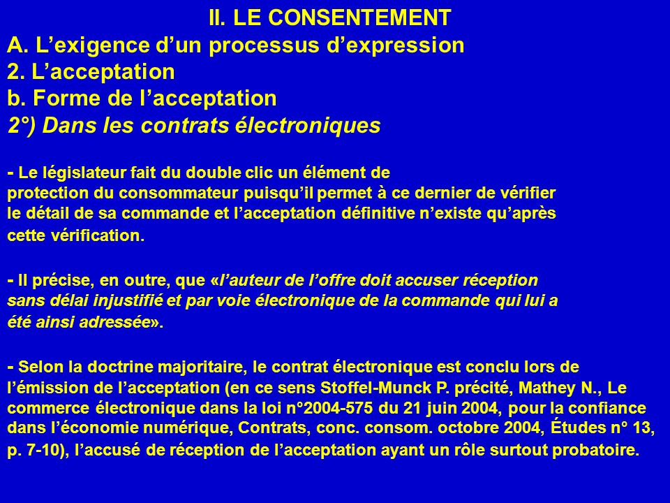 II. LE CONSENTEMENT A. Lexigence dun processus dexpression 2. Lacceptation b. Forme de lacceptation 2°) Dans les contrats électroniques - Le législate
