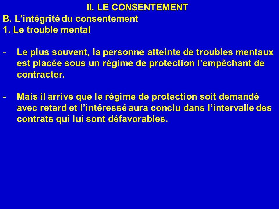 II. LE CONSENTEMENT B. Lintégrité du consentement 1. Le trouble mental -Le plus souvent, la personne atteinte de troubles mentaux est placée sous un r