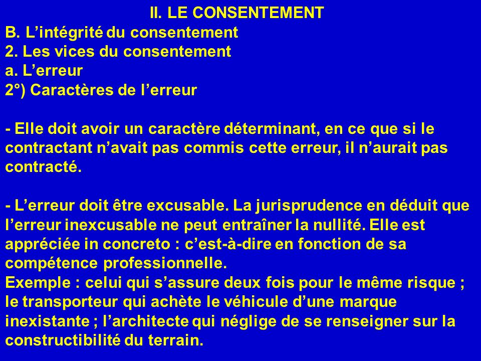 II. LE CONSENTEMENT B. Lintégrité du consentement 2. Les vices du consentement a. Lerreur 2°) Caractères de lerreur - Elle doit avoir un caractère dét