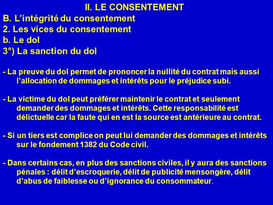 II. LE CONSENTEMENT B. Lintégrité du consentement 2. Les vices du consentement b. Le dol 3°) La sanction du dol - La preuve du dol permet de prononcer