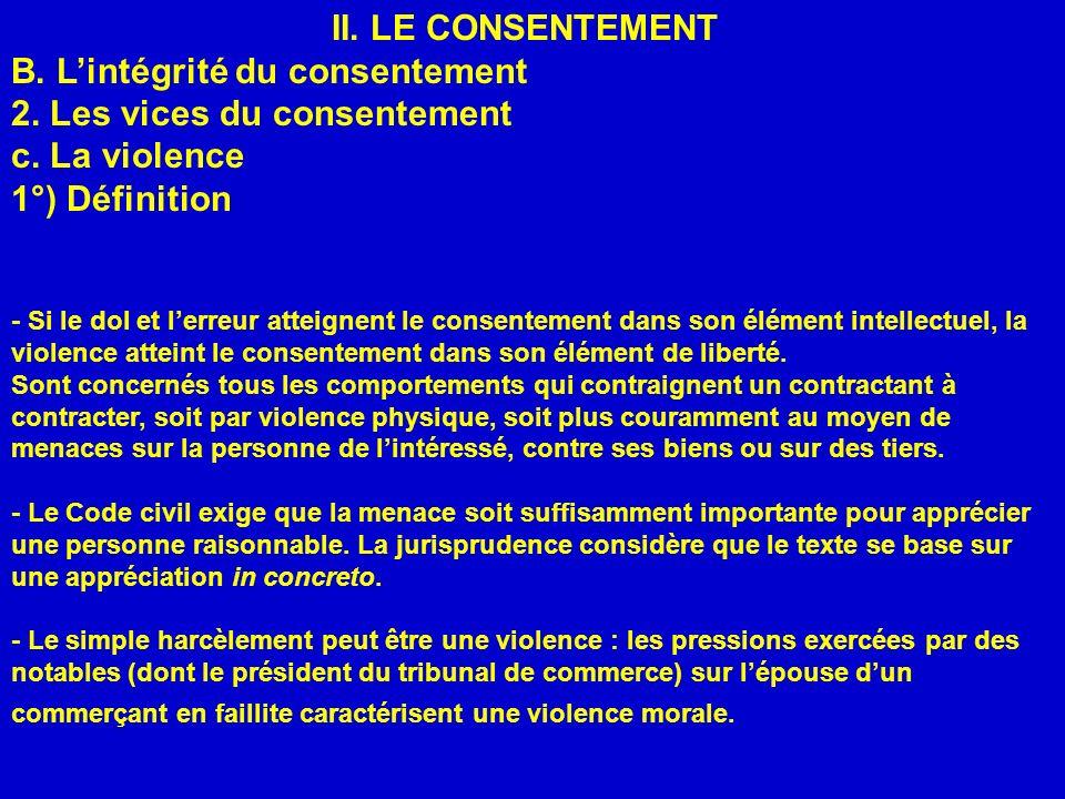 II. LE CONSENTEMENT B. Lintégrité du consentement 2. Les vices du consentement c. La violence 1°) Définition - Si le dol et lerreur atteignent le cons