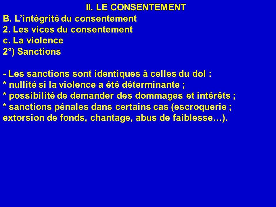 II. LE CONSENTEMENT B. Lintégrité du consentement 2. Les vices du consentement c. La violence 2°) Sanctions - Les sanctions sont identiques à celles d