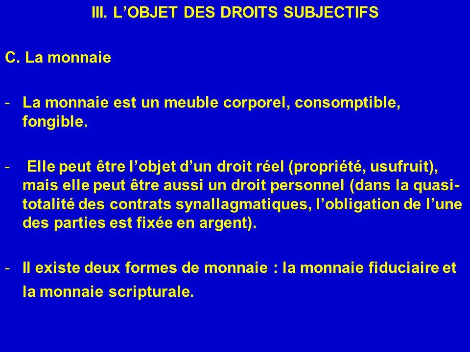 III. LOBJET DES DROITS SUBJECTIFS C. La monnaie -La monnaie est un meuble corporel, consomptible, fongible. - Elle peut être lobjet dun droit réel (pr