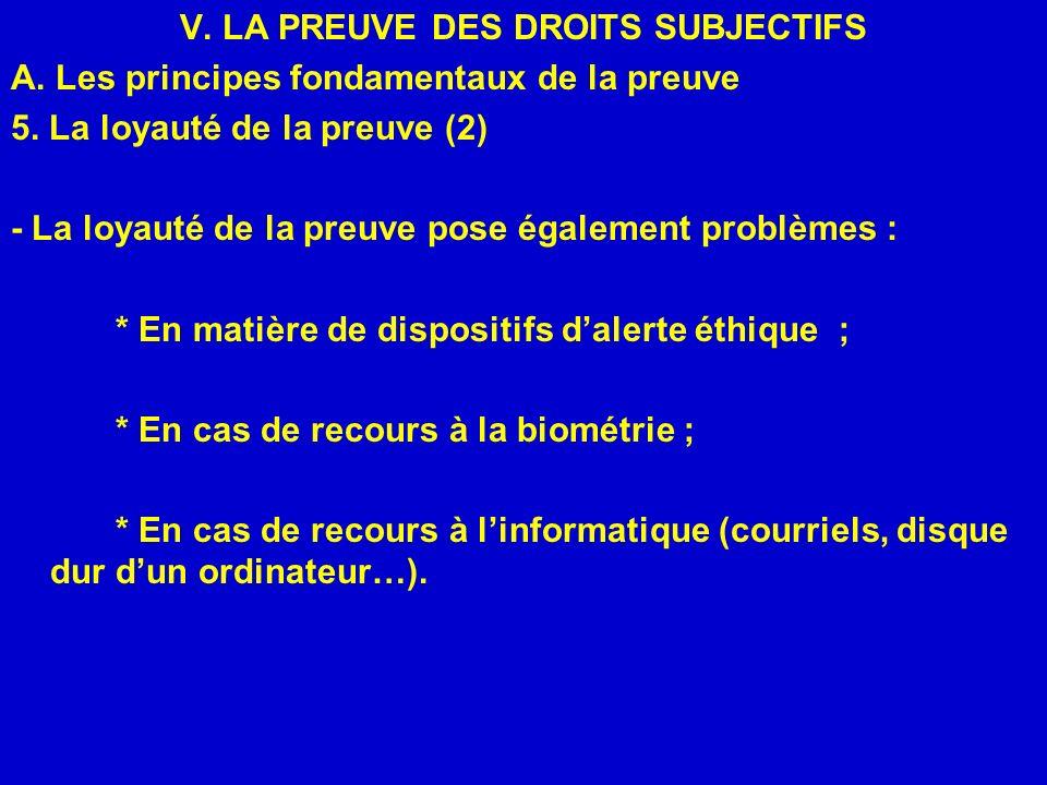 V. LA PREUVE DES DROITS SUBJECTIFS A. Les principes fondamentaux de la preuve 5. La loyauté de la preuve (2) - La loyauté de la preuve pose également