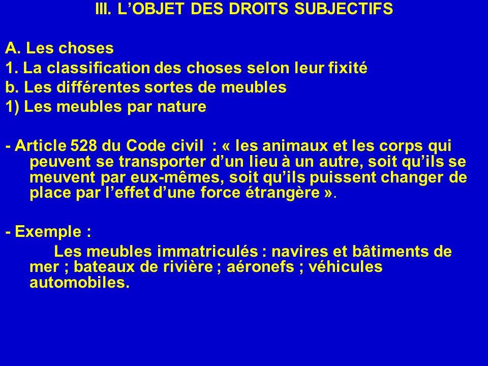III. LOBJET DES DROITS SUBJECTIFS A. Les choses 1. La classification des choses selon leur fixité b. Les différentes sortes de meubles 1) Les meubles