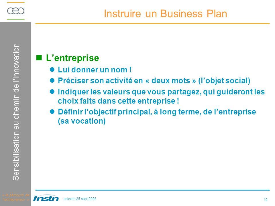 12 Logique dinnovation Sensibilisation au chemin de linnovation « le parcours de lentrepreneur » session 25 sept 2008 Instruire un Business Plan Lentreprise Lui donner un nom .