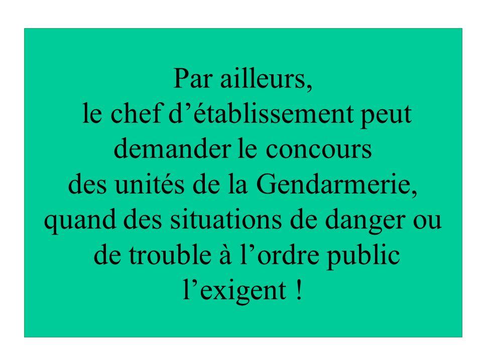 Par ailleurs, le chef détablissement peut demander le concours des unités de la Gendarmerie, quand des situations de danger ou de trouble à lordre public lexigent !