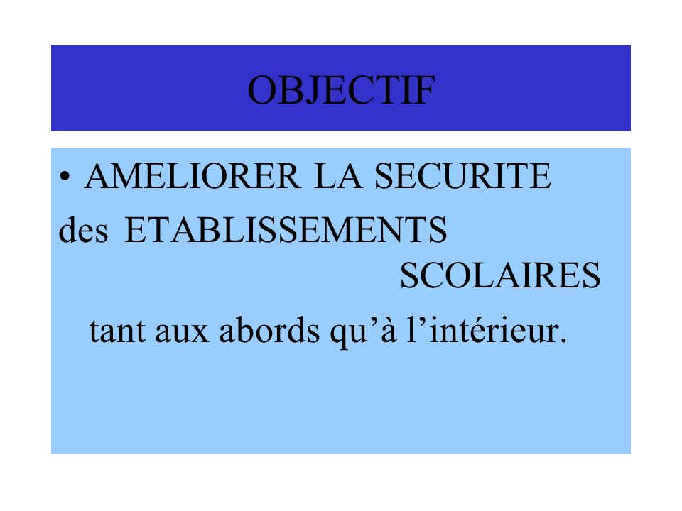 OBJECTIF AMELIORER LA SECURITE des ETABLISSEMENTS SCOLAIRES tant aux abords quà lintérieur.